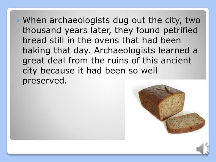 When archaeologists dug out the city, two thousand years later, they found petrified bread still in ...