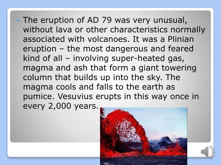 The eruption of AD 79 was very unusual, without lava or other characteristics normally associated with volcanoes. It was a