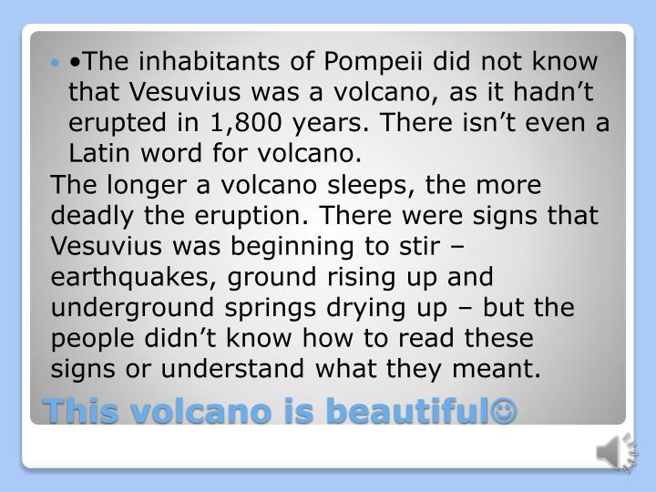 •The inhabitants of Pompeii did not know that Vesuvius was a volcano, as it hadn't erupted in 1,800 years. There isn't even a Latin word for volcano.