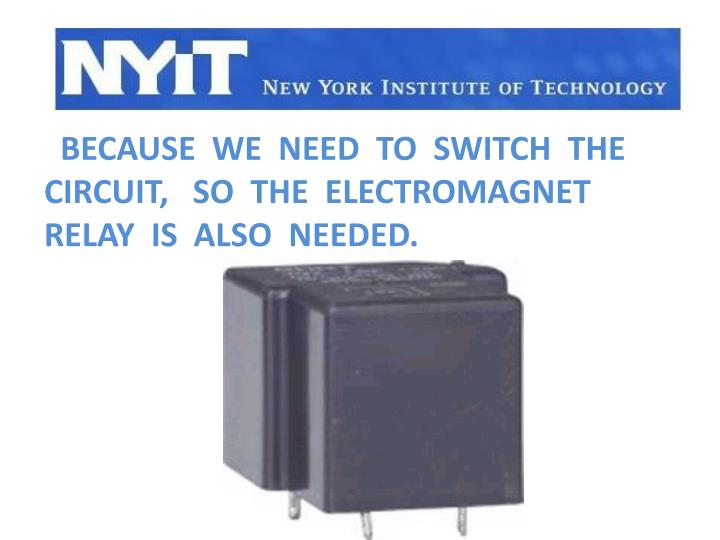 Because  we  need  to  switch  the  circuit,   so  the  electromagnet