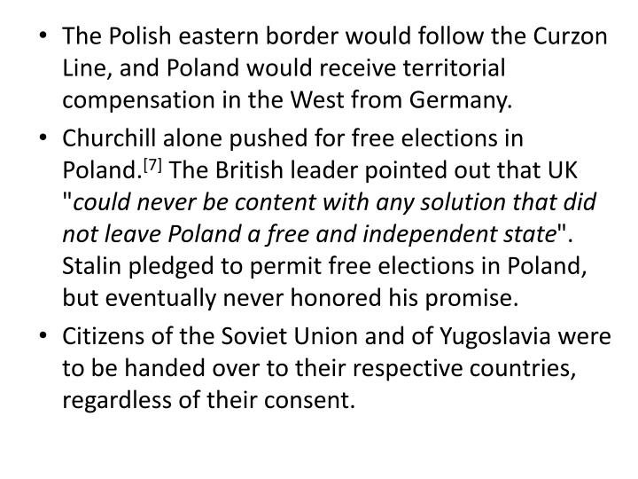 The Polish eastern border would follow the Curzon Line, and Poland would receive territorial compensation in the West from Germany.