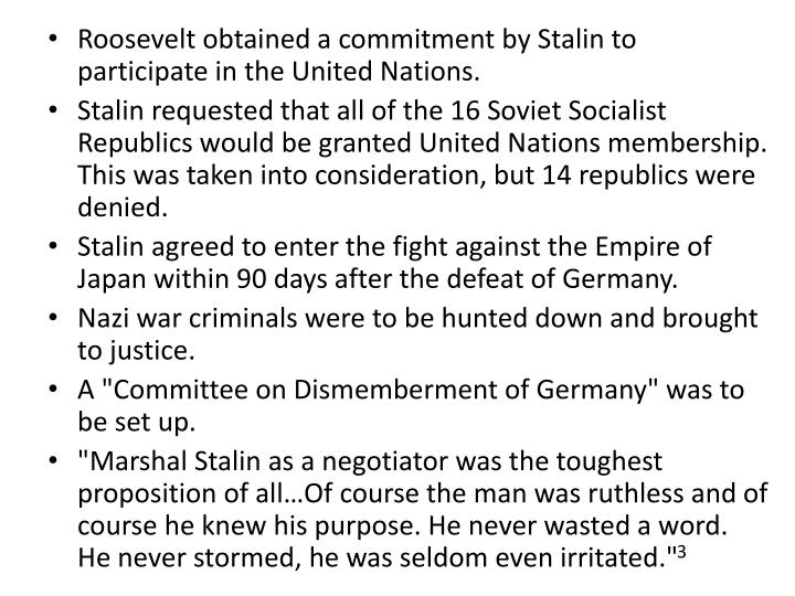 Roosevelt obtained a commitment by Stalin to participate in the United Nations.