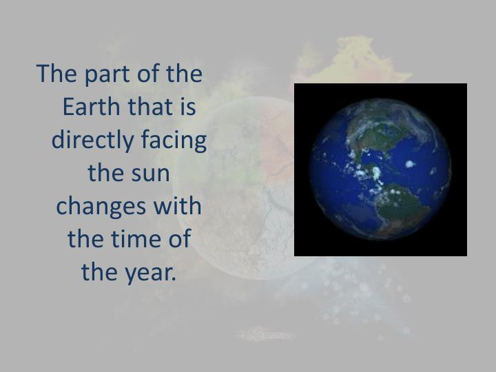 The part of the Earth that is directly facing the sun changes with the time of the year.