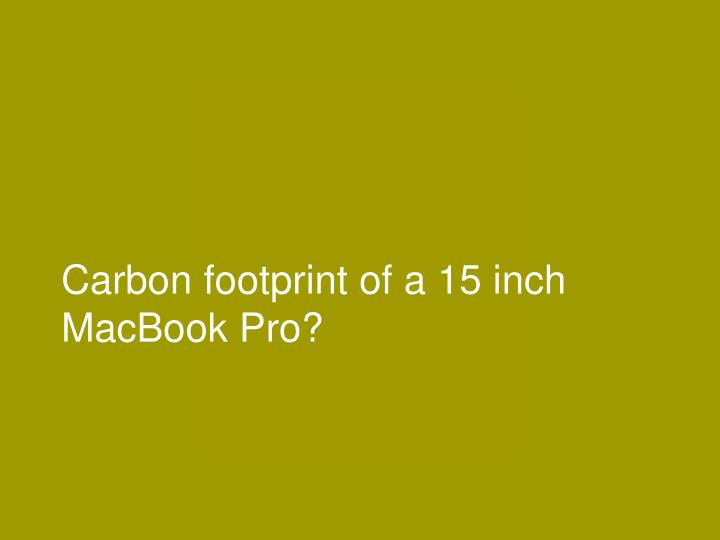 Carbon footprint of a 15 inch MacBook Pro?