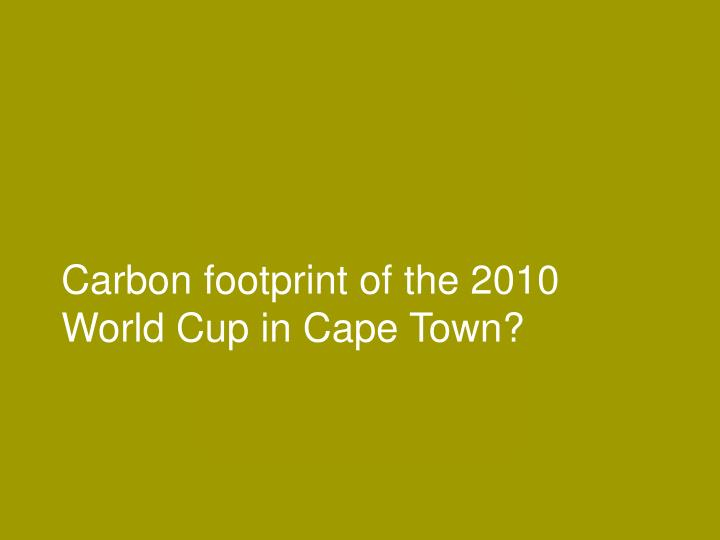 Carbon footprint of the 2010 World Cup in Cape Town?