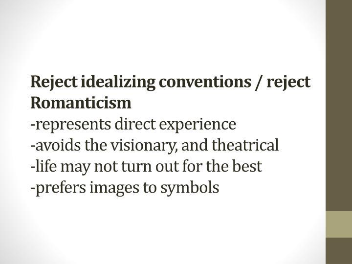 Reject idealizing conventions / reject Romanticism