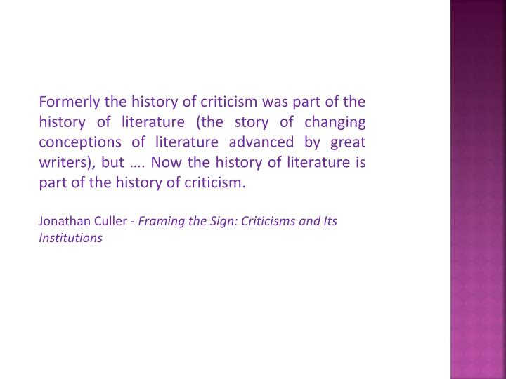 Formerly the history of criticism was part of the history of literature (the story of changing conceptions of literature advanced by great writers), but …. Now the history of literature is part of the history of criticism.