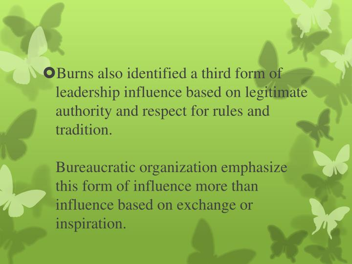 Burns also identified a third form of leadership influence based on legitimate authority and respect for rules and tradition.