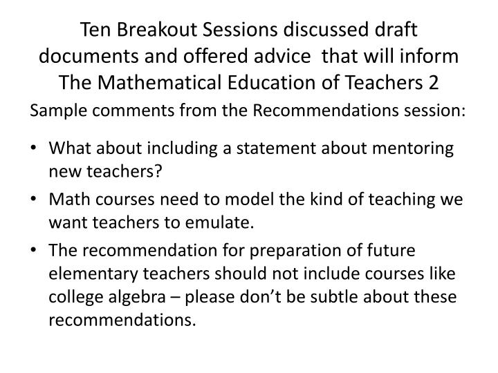Ten Breakout Sessions discussed draft documents and offered advice  that will inform The Mathematical Education of Teachers 2
