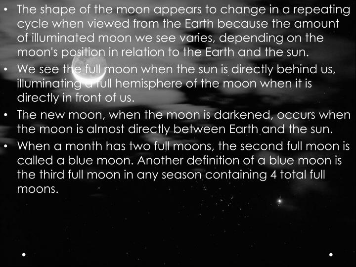The shape of the moon appears to change in a repeating cycle when viewed from the Earth because the amount of illuminated moon we see varies, depending on the moon's position in relation to the Earth and the sun.
