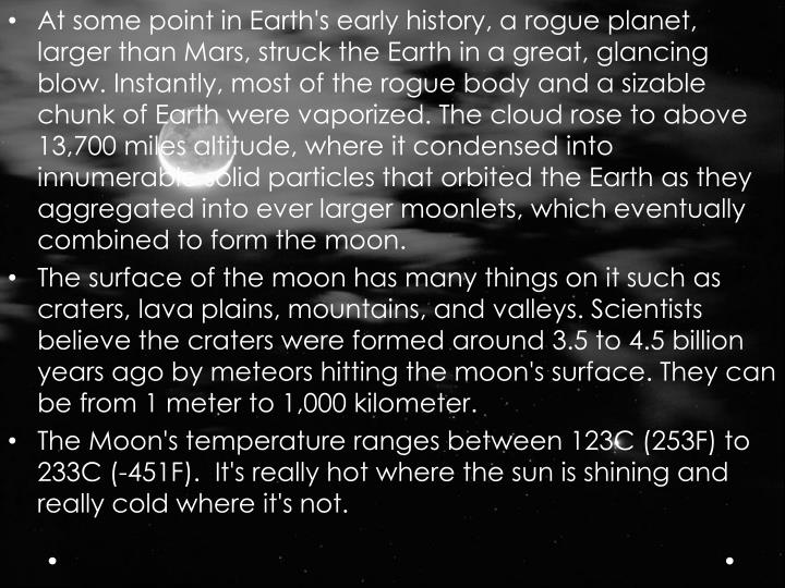 At some point in Earth's early history, a rogue planet, larger than Mars, struck the Earth in a great, glancing blow. Instantly, most of the rogue body and a sizable chunk of Earth were vaporized. The cloud rose to above 13,700 miles altitude, where it condensed into innumerable solid particles that orbited the Earth as they aggregated into ever larger moonlets, which eventually combined to form the moon.
