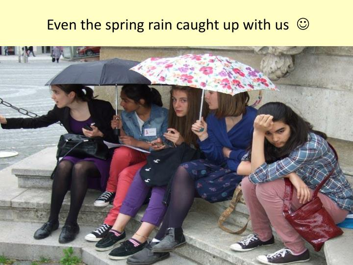 Even the spring rain caught up with us