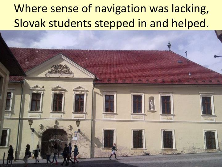Where sense of navigation was lacking, Slovak students stepped in and helped.
