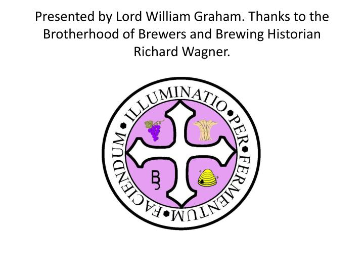 Presented by Lord William Graham. Thanks to the Brotherhood of Brewers and Brewing Historian Richard Wagner.