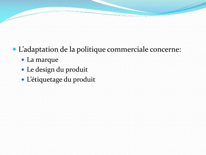 L'adaptation de la politique commerciale concerne: