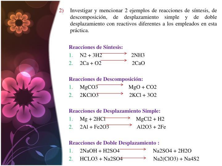 Investigar y mencionar 2 ejemplos de reacciones de síntesis, de descomposición, de desplazamiento simple y de doble desplazamiento con reactivos diferentes a los empleados en esta práctica.