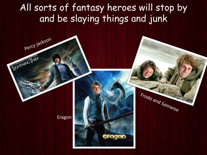 All sorts of fantasy heroes will stop by and be slaying things and junk