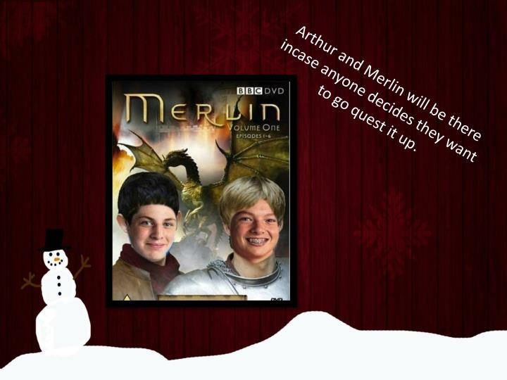 Arthur and Merlin will be there incase anyone decides they want to go quest it up.
