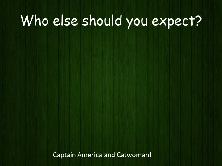 Who else should you expect?