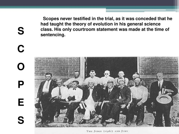 Scopes never testified in the trial, as it was conceded that he had taught the theory of evolution in his general science class. His only courtroom statement was made at the time of sentencing.