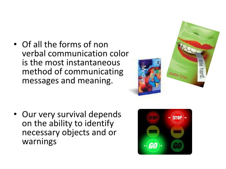 Of all the forms of non verbal communication color is the most instantaneous method of communicating messages and meaning.