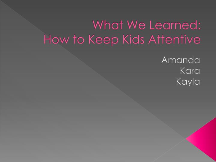 What we learned how to keep kids attentive