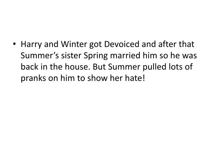 Harry and Winter got Devoiced and after that Summer's sister Spring married him so he was back in the house. But Summer pulled lots of pranks on him to show her hate!