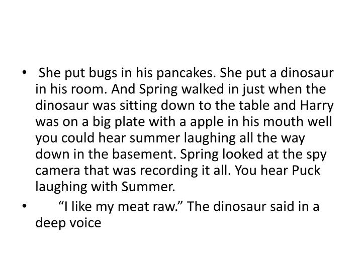 She put bugs in his pancakes. She put a dinosaur in his room. And Spring walked in just when the dinosaur was sitting down to the table and Harry was on a big plate with a apple in his mouth well you could hear summer laughing all the way down in the basement. Spring looked at the spy camera that was recording it all. You hear Puck laughing with Summer.