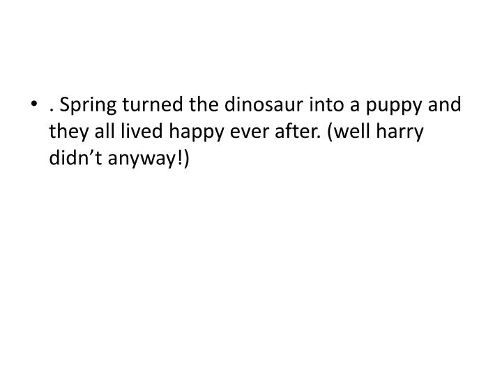 . Spring turned the dinosaur into a puppy and they all lived happy ever after. (well harry didn't anyway!)