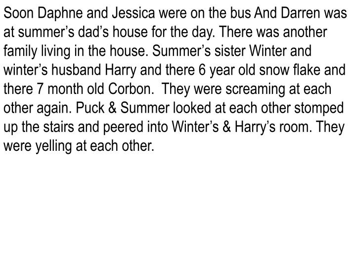 Soon Daphne and Jessica were on the bus And Darren was at summer's dad's house for the day. There was another family living in the house. Summer's sister Winter and winter's husband Harry and there 6 year old snow flake and there 7 month old