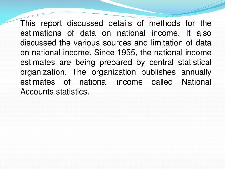 This report discussed details of methods for the estimations of data on national income. It also discussed the various sources and limitation of data on national income. Since 1955, the national income estimates are being prepared by central statistical organization. The organization publishes annually estimates of national income called National Accounts statistics.