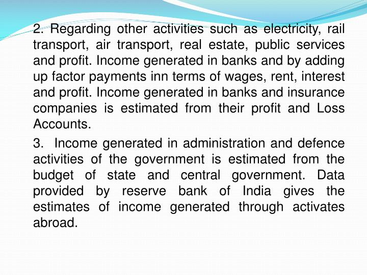 2. Regarding other activities such as electricity, rail transport, air transport, real estate, public services and profit. Income generated in banks and by adding up factor payments inn terms of wages, rent, interest and profit. Income generated in banks and insurance companies is estimated from their profit and Loss Accounts.