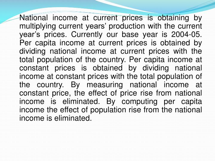 National income at current prices is obtaining by multiplying current years' production with the current year's prices. Currently our base year is 2004-05. Per capita income at current prices is obtained by dividing national income at current prices with the total population of the country. Per capita income at constant prices is obtained by dividing national income at constant prices with the total population of the country. By measuring national income at constant price, the effect of price rise from national income is eliminated. By computing per capita income the effect of population rise from the national income is eliminated.