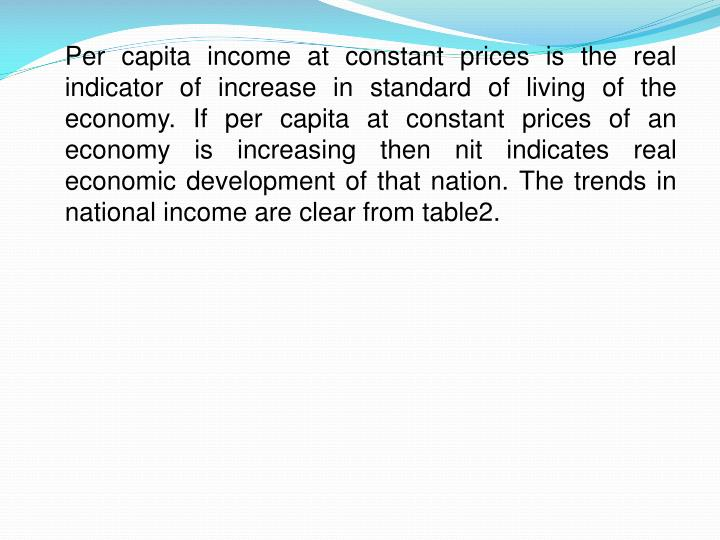 Per capita income at constant prices is the real indicator of increase in standard of living of the economy. If per capita at constant prices of an economy is increasing then nit indicates real economic development of that nation. The trends in national income are clear from table2.