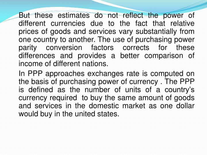 But these estimates do not reflect the power of different currencies due to the fact that relative prices of goods and services vary substantially from one country to another. The use of purchasing power parity conversion factors corrects for these differences and provides a better comparison of income of different nations.