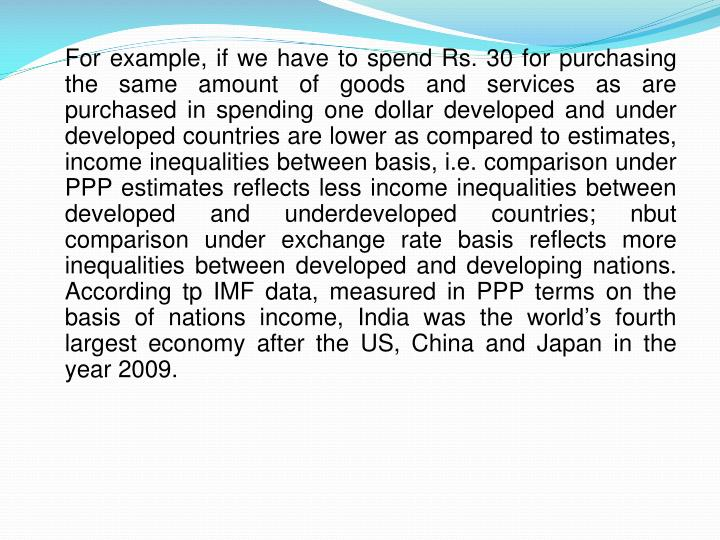 For example, if we have to spend Rs. 30 for purchasing the same amount of goods and services as are purchased in spending one dollar developed and under developed countries are lower as compared to estimates, income inequalities between basis, i.e. comparison under PPP estimates reflects less income inequalities between developed and underdeveloped countries;