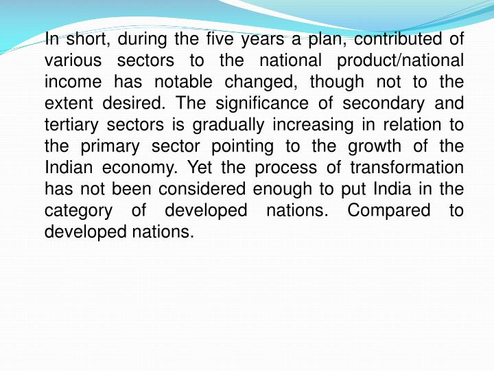 In short, during the five years a plan, contributed of various sectors to the national product/national income has notable changed, though not to the extent desired. The significance of secondary and tertiary sectors is gradually increasing in relation to the primary sector pointing to the growth of the Indian economy. Yet the process of transformation has not been considered enough to put India in the category of developed nations. Compared to developed nations.