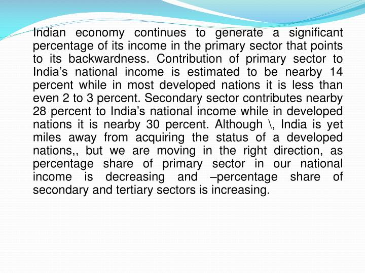 Indian economy continues to generate a significant percentage of its income in the primary sector that points to its backwardness. Contribution of primary sector to India's national income is estimated to be nearby 14 percent while in most developed nations it is less than even 2 to 3 percent. Secondary sector contributes nearby 28 percent to India's national income while in developed nations it is nearby 30 percent. Although \, India is yet miles away from acquiring the status of a developed nations,, but we are moving in the right direction, as percentage share of primary sector in our national income is decreasing and –percentage share of secondary and tertiary sectors is increasing.