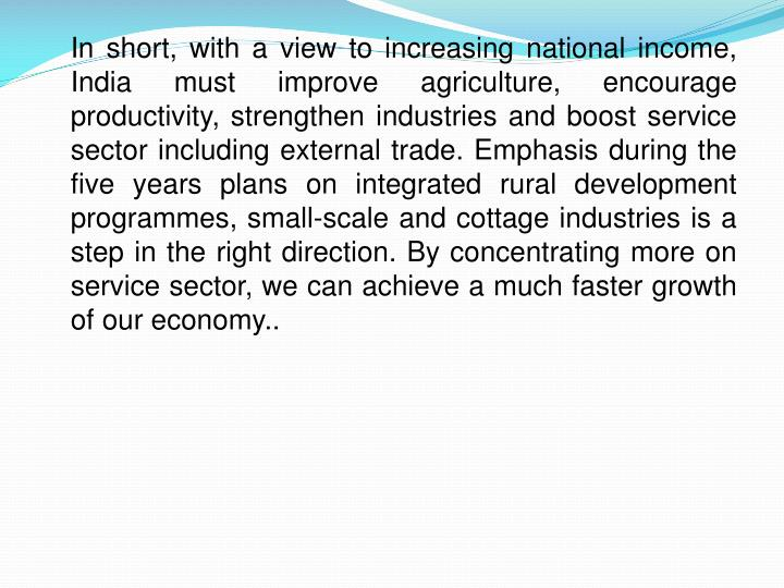 In short, with a view to increasing national income, India must improve agriculture, encourage productivity, strengthen industries and boost service sector including external trade. Emphasis during the five years plans on integrated rural development