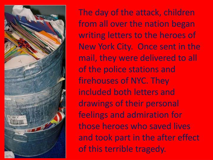 The day of the attack, children from all over the nation began writing letters to the heroes of New York City.  Once sent in the mail, they were delivered to all of the police stations and firehouses of NYC. They included both letters and drawings of their personal feelings and admiration for those heroes who saved lives and took part in the after effect of this terrible tragedy.
