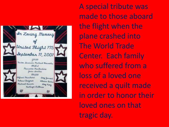 A special tribute was made to those aboard the flight when the plane crashed into The World Trade Center.  Each family who suffered from a loss of a loved one received a quilt made in order to honor their loved ones on that tragic day.