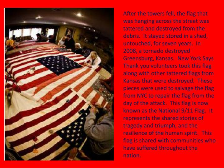 After the towers fell, the flag that was hanging across the street was tattered and destroyed from the debris.  It stayed stored in a shed, untouched, for seven years.  In 2008, a tornado destroyed Greensburg, Kansas.  New York Says Thank you volunteers took this flag along with other tattered flags from Kansas that were destroyed.  These pieces were used to salvage the flag from NYC to repair the flag from the day of the attack.  This flag is now known as the National 9/11 Flag.  It represents the shared stories of tragedy and triumph, and the resilience of the human spirit.  This flag is shared with communities who have suffered throughout the nation.