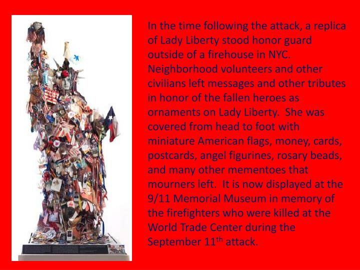 In the time following the attack, a replica of Lady Liberty stood honor guard outside of a firehouse in NYC.  Neighborhood volunteers and other civilians left messages and other tributes in honor of the fallen heroes as ornaments on Lady Liberty.  She was covered from head to foot with miniature American flags, money, cards, postcards, angel figurines, rosary beads, and many other mementoes that mourners left.  It is now displayed at the 9/11 Memorial Museum in memory of the firefighters who were killed at the World Trade Center during the September 11