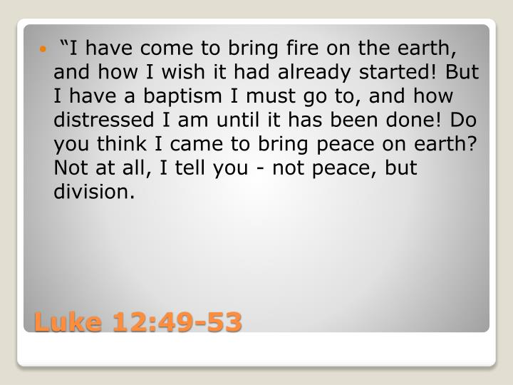 """I have come to bring fire on the earth, and how I wish it"
