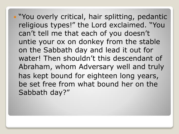 """You overly critical, hair splitting, pedantic religious types!"" the"