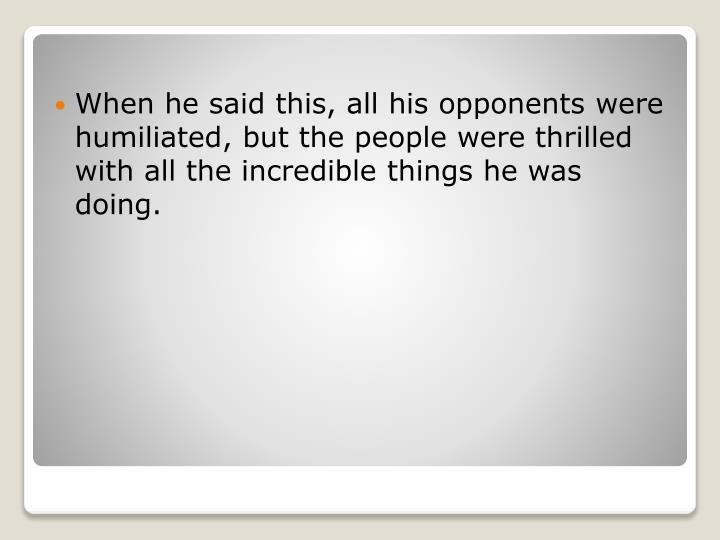 When he said this, all his opponents were humiliated, but the