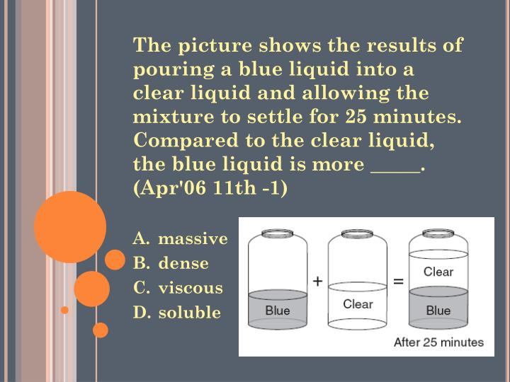 The picture shows the results of pouring a blue liquid into a clear liquid and allowing the mixture to settle for 25 minutes. Compared to the clear liquid, the blue liquid is more _____. (Apr'06 11th -1)