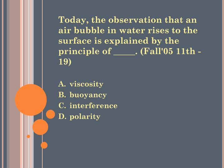 Today, the observation that an air bubble in water rises to the surface is explained by the principle of _____. (Fall'05 11th -19)