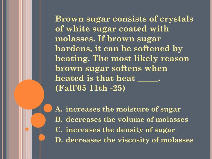 Brown sugar consists of crystals of white sugar coated with molasses. If brown sugar hardens, it can be softened by heating. The most likely reason brown sugar softens when heated is that heat _____.  (Fall'05 11th -25)