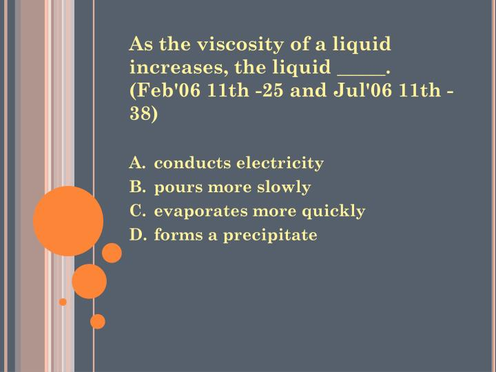 As the viscosity of a liquid increases, the liquid _____. (Feb'06 11th -25 and Jul'06 11th -38)